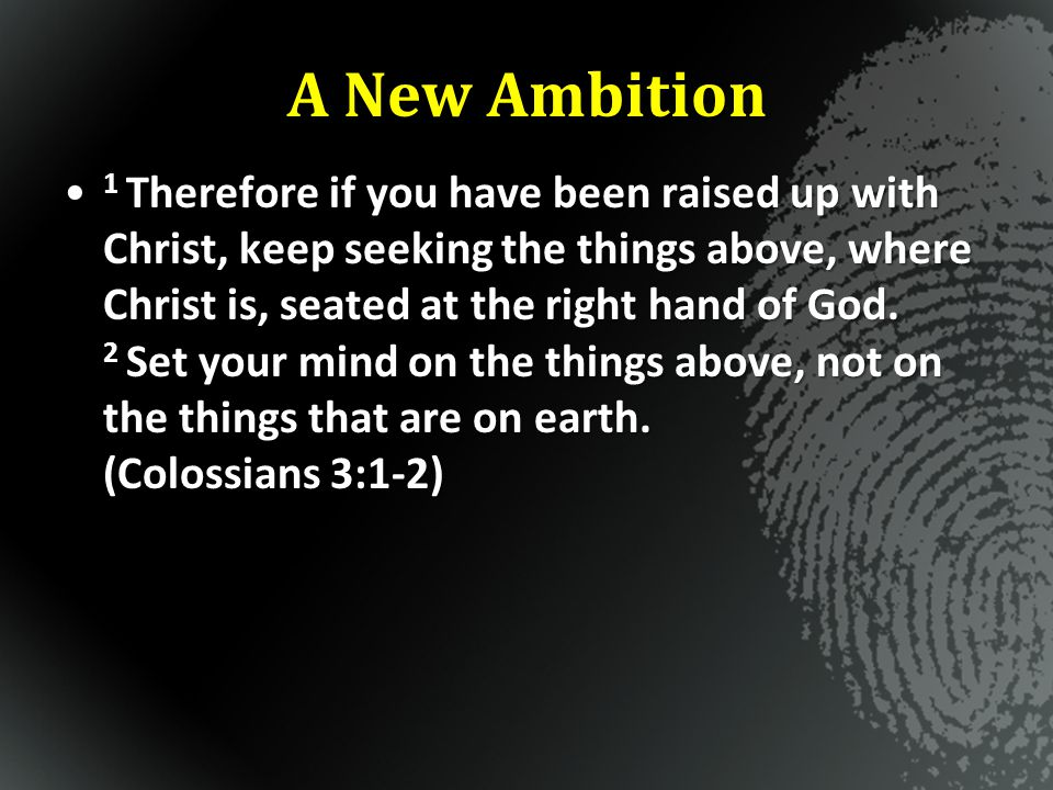 A New Ambition 1 Therefore if you have been raised up with Christ, keep seeking the things above, where Christ is, seated at the right hand of God. 2