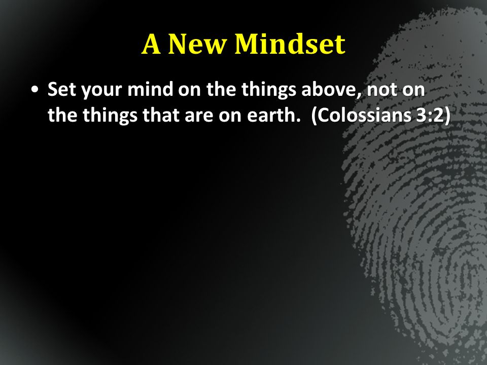 A New Mindset Set your mind on the things above, not on the things that are on earth. (Colossians 3:2)Set your mind on the things above, not on the th