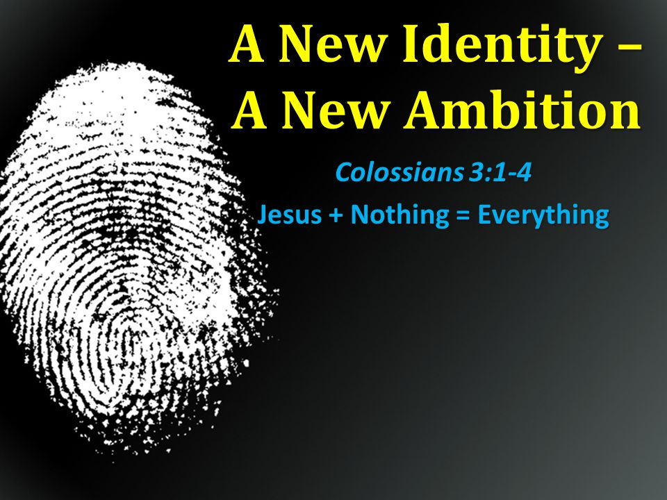 A New Identity 1 Therefore if you have been raised up with Christ, keep seeking the things above… 3 For you have died and your life is hidden with Christ in God.