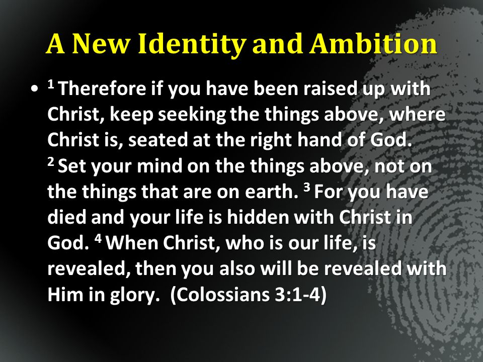 A New Identity and Ambition 1 Therefore if you have been raised up with Christ, keep seeking the things above, where Christ is, seated at the right ha