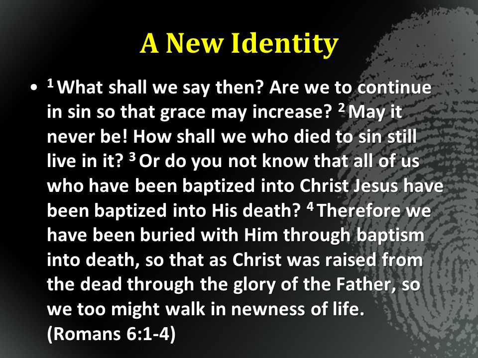 A New Identity 1 What shall we say then? Are we to continue in sin so that grace may increase? 2 May it never be! How shall we who died to sin still l
