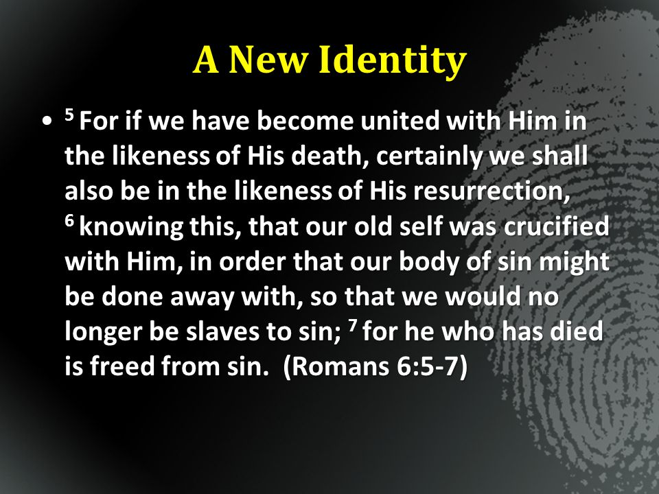 A New Identity 5 For if we have become united with Him in the likeness of His death, certainly we shall also be in the likeness of His resurrection, 6