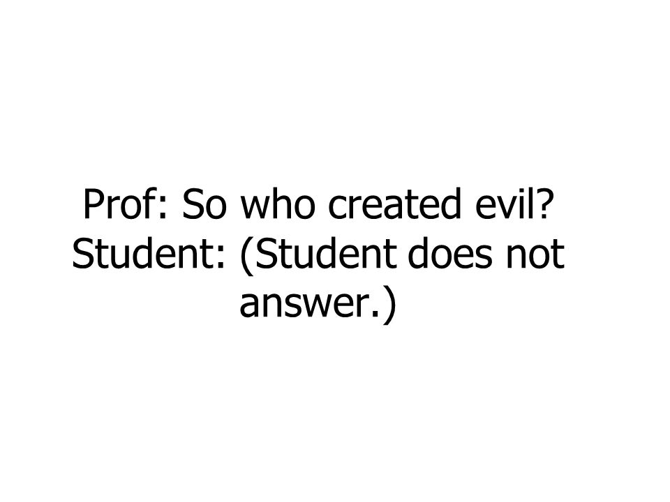 Prof: So who created evil? Student: (Student does not answer.)