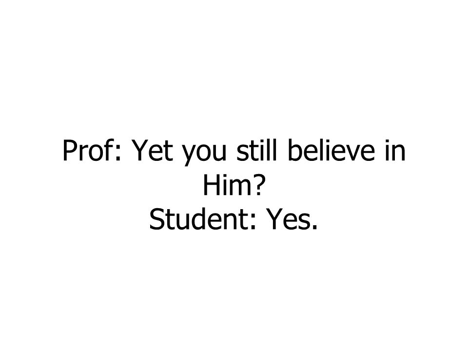 Prof: Yet you still believe in Him? Student: Yes.