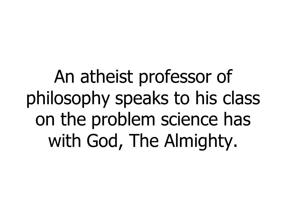 An atheist professor of philosophy speaks to his class on the problem science has with God, The Almighty.