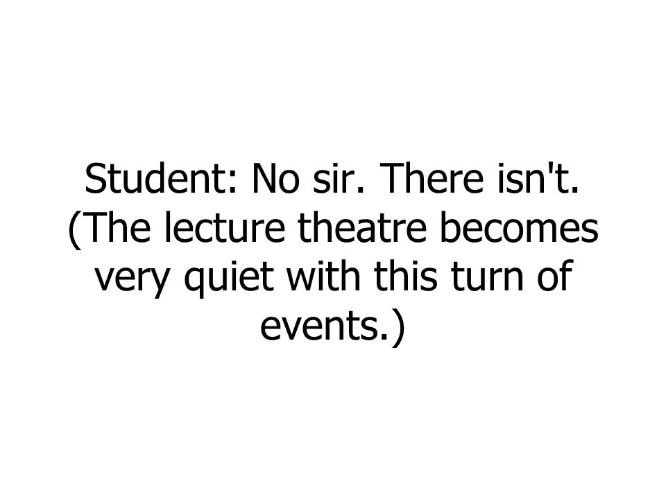 Student: No sir. There isn t. (The lecture theatre becomes very quiet with this turn of events.)