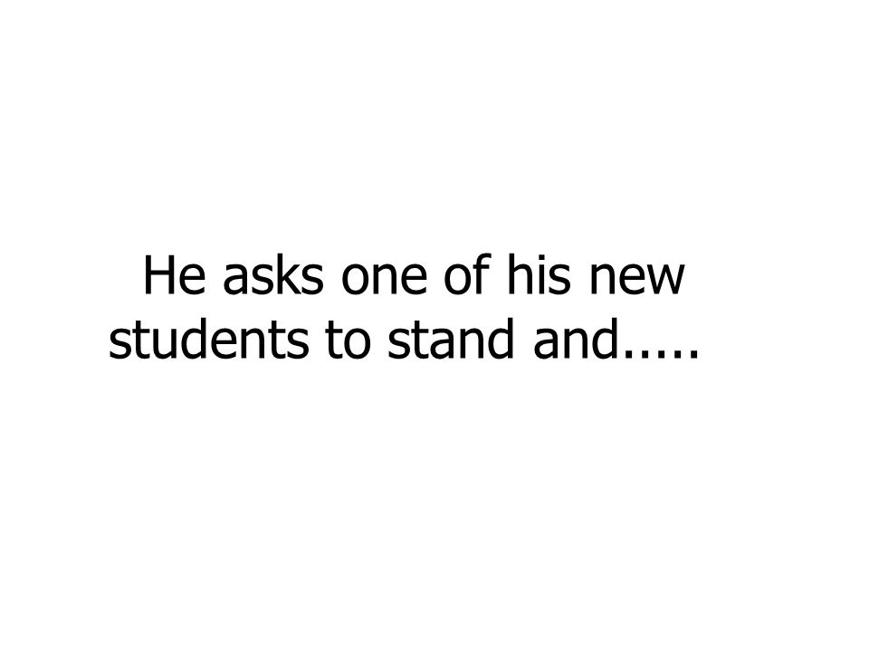 He asks one of his new students to stand and.....