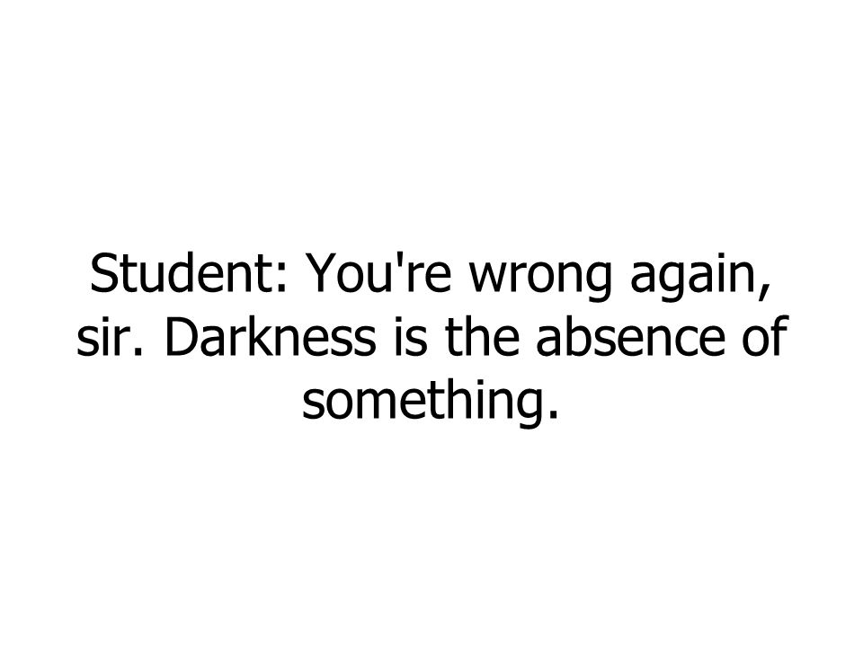 Student: You re wrong again, sir. Darkness is the absence of something.