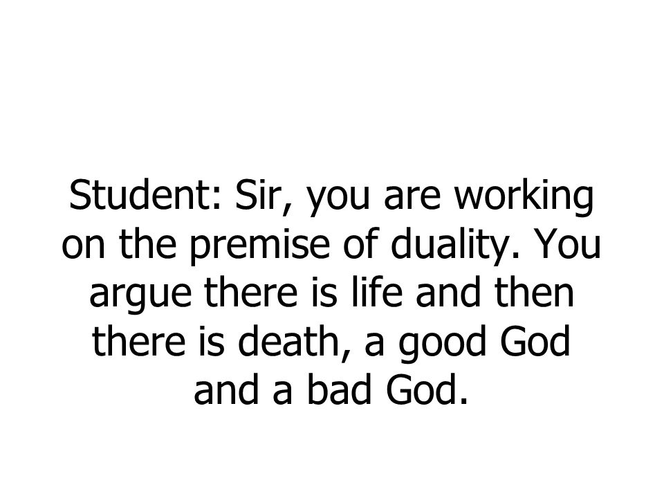 Student: Sir, you are working on the premise of duality. You argue there is life and then there is death, a good God and a bad God.