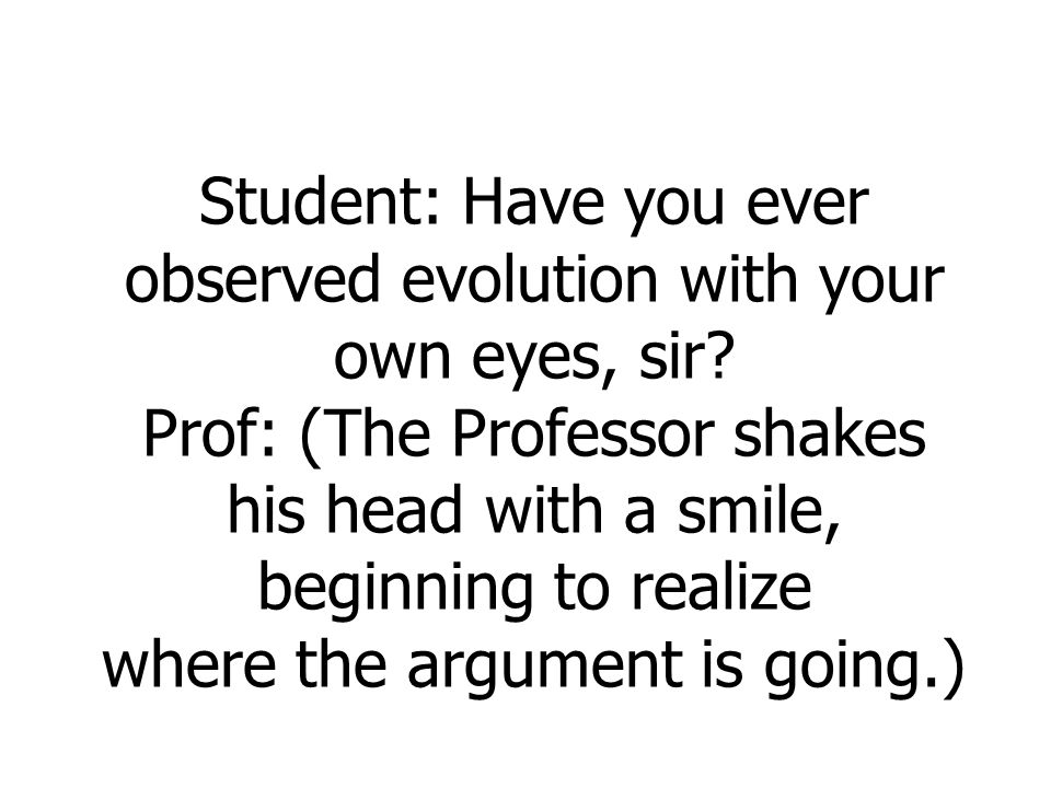 Student: Have you ever observed evolution with your own eyes, sir.