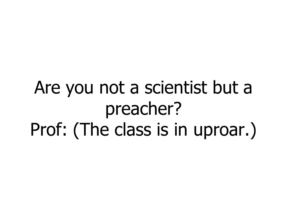 Are you not a scientist but a preacher? Prof: (The class is in uproar.)