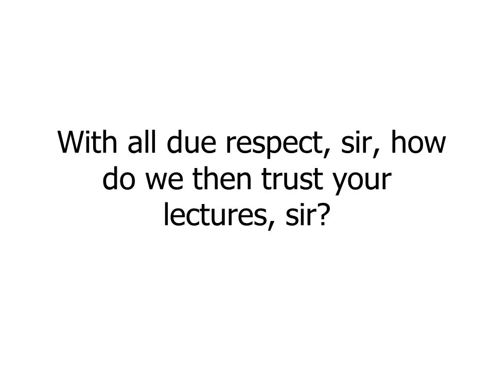 With all due respect, sir, how do we then trust your lectures, sir