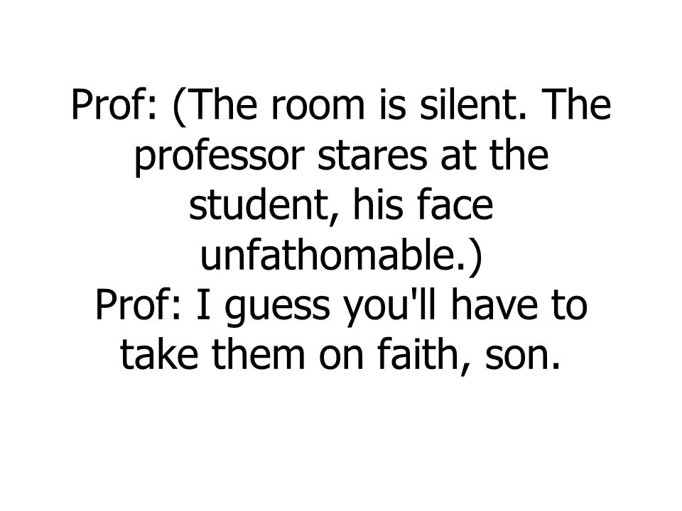 Prof: (The room is silent. The professor stares at the student, his face unfathomable.) Prof: I guess you'll have to take them on faith, son.
