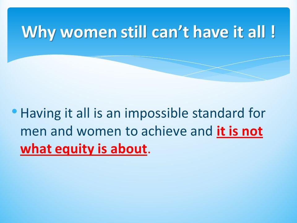 Having it all is an impossible standard for men and women to achieve and it is not what equity is about.