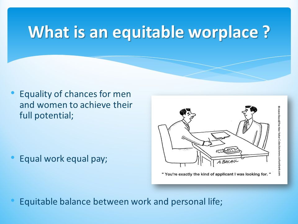 Equality of chances for men and women to achieve their full potential; Equal work equal pay; Equitable balance between work and personal life; What is an equitable worplace