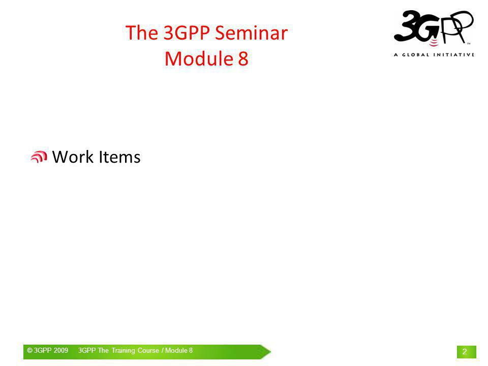 © 3GPP 2009 Mobile World Congress, Barcelona, 19 th February 2009© 3GPP 2009 3GPP The Training Course / Module 8 2 The 3GPP Seminar Module 8 Work Items