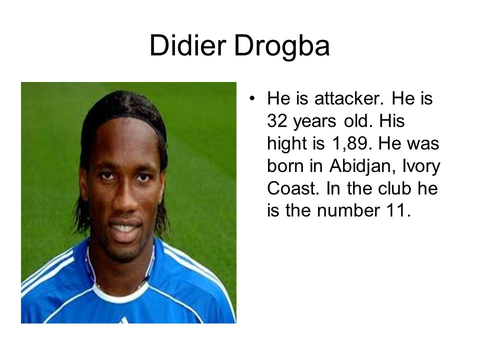 Didier Drogba He is attacker. He is 32 years old.
