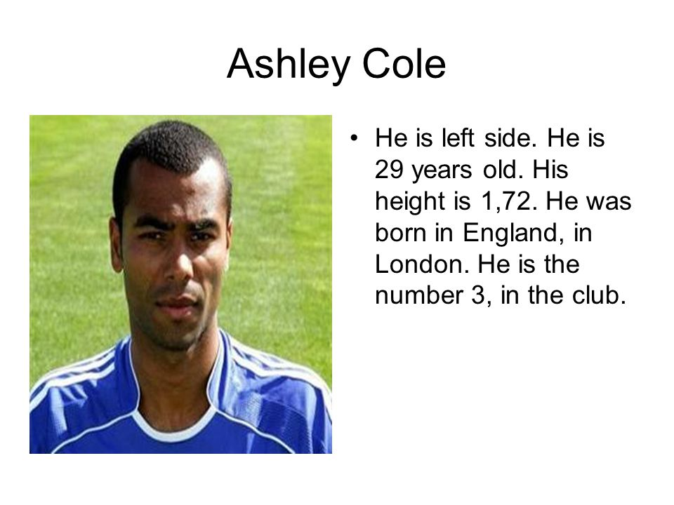 Ashley Cole He is left side. He is 29 years old. His height is 1,72.