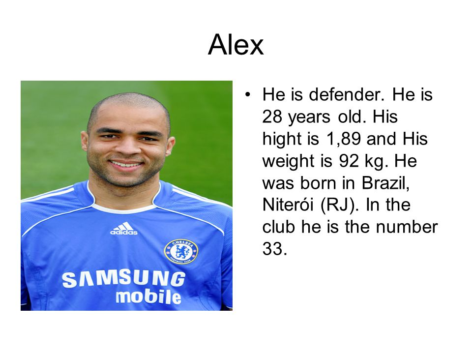 Alex He is defender. He is 28 years old. His hight is 1,89 and His weight is 92 kg.