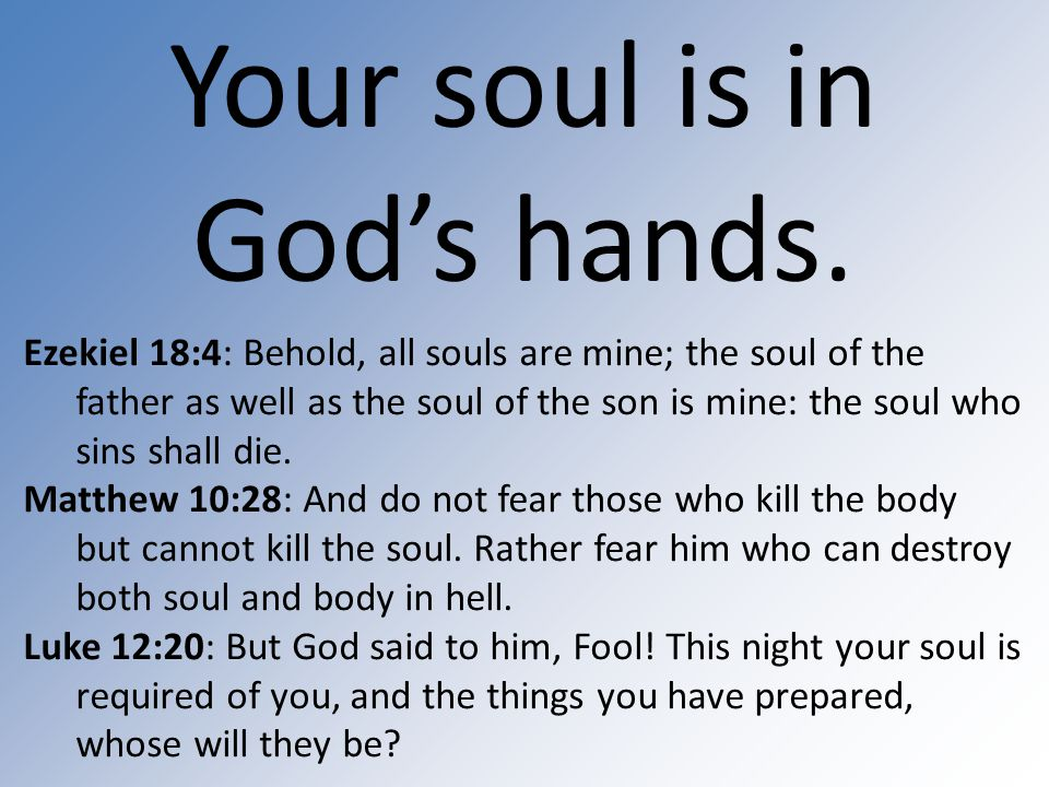 Your soul is in God's hands. Ezekiel 18:4: Behold, all souls are mine; the soul of the father as well as the soul of the son is mine: the soul who sin