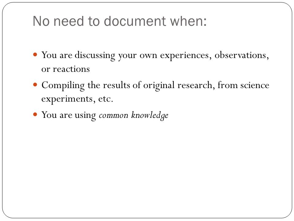 No need to document when: You are discussing your own experiences, observations, or reactions Compiling the results of original research, from science experiments, etc.