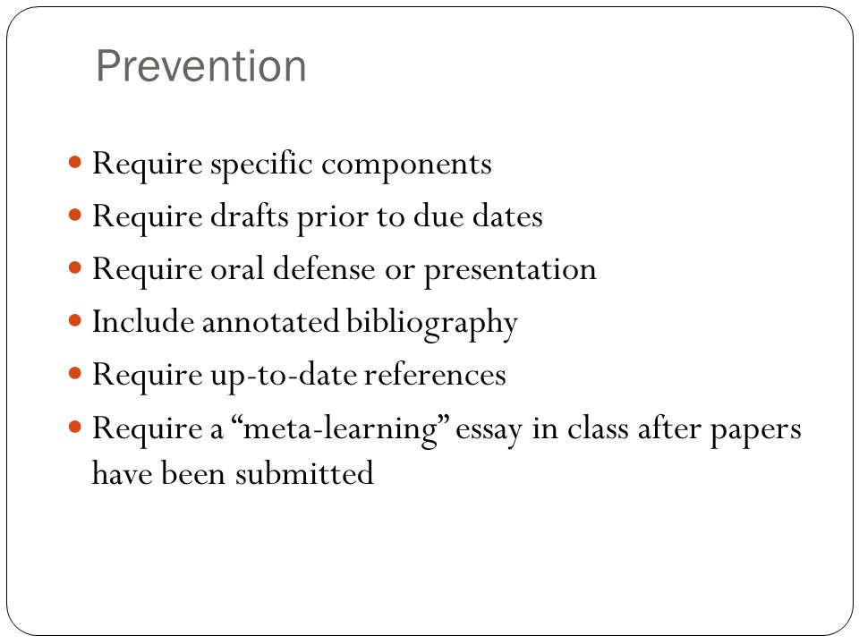 Prevention Require specific components Require drafts prior to due dates Require oral defense or presentation Include annotated bibliography Require up-to-date references Require a meta-learning essay in class after papers have been submitted