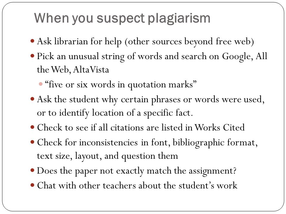 When you suspect plagiarism Ask librarian for help (other sources beyond free web) Pick an unusual string of words and search on Google, All the Web, AltaVista five or six words in quotation marks Ask the student why certain phrases or words were used, or to identify location of a specific fact.