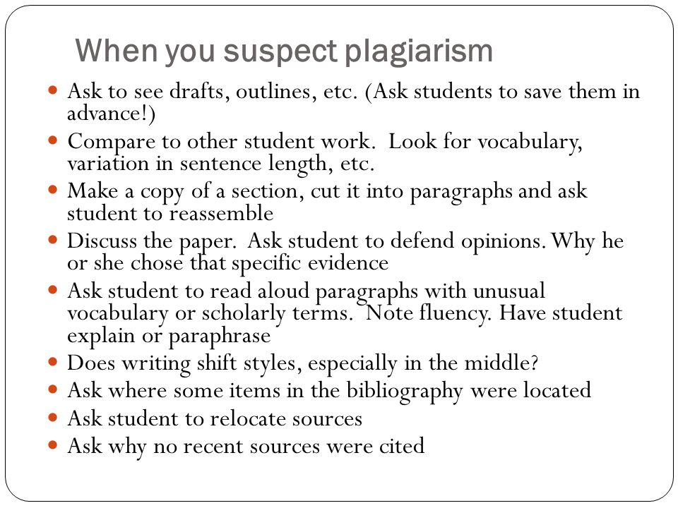When you suspect plagiarism Ask to see drafts, outlines, etc.