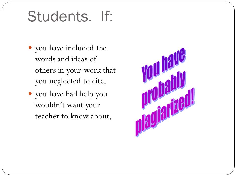 Students. If: you have included the words and ideas of others in your work that you neglected to cite, you have had help you wouldn't want your teache