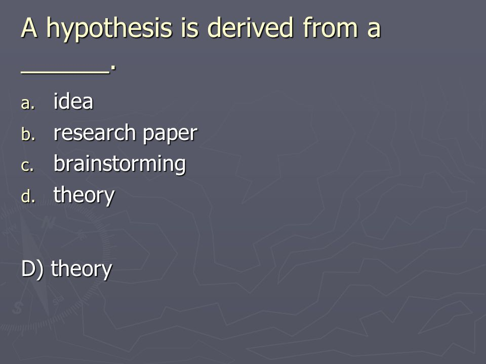 A hypothesis is derived from a ______. a. idea b. research paper c. brainstorming d. theory D) theory