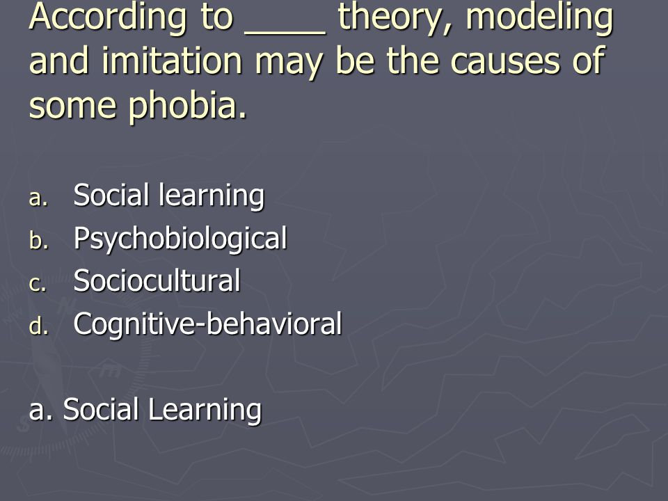 According to ____ theory, modeling and imitation may be the causes of some phobia. a. Social learning b. Psychobiological c. Sociocultural d. Cognitiv