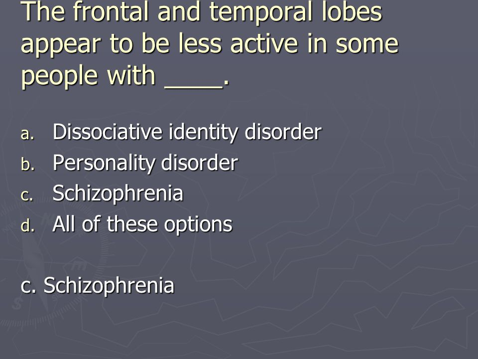 The frontal and temporal lobes appear to be less active in some people with ____. a. Dissociative identity disorder b. Personality disorder c. Schizop