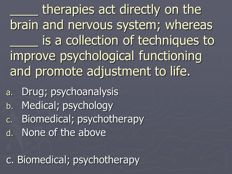 ____ therapies act directly on the brain and nervous system; whereas ____ is a collection of techniques to improve psychological functioning and promo