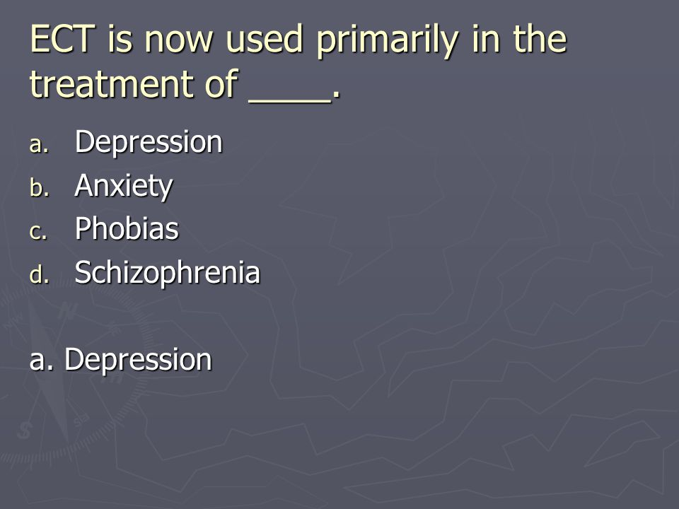 ECT is now used primarily in the treatment of ____. a. Depression b. Anxiety c. Phobias d. Schizophrenia a. Depression