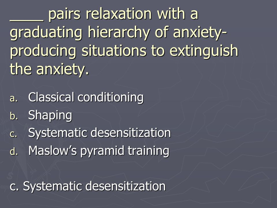 ____ pairs relaxation with a graduating hierarchy of anxiety- producing situations to extinguish the anxiety. a. Classical conditioning b. Shaping c.