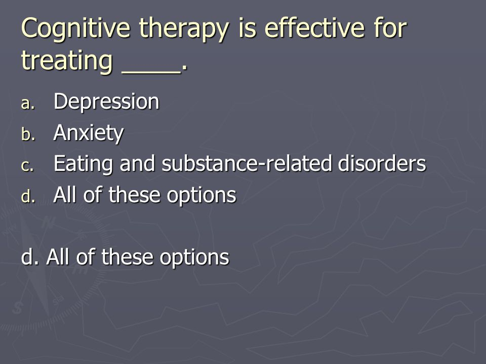 Cognitive therapy is effective for treating ____. a. Depression b. Anxiety c. Eating and substance-related disorders d. All of these options