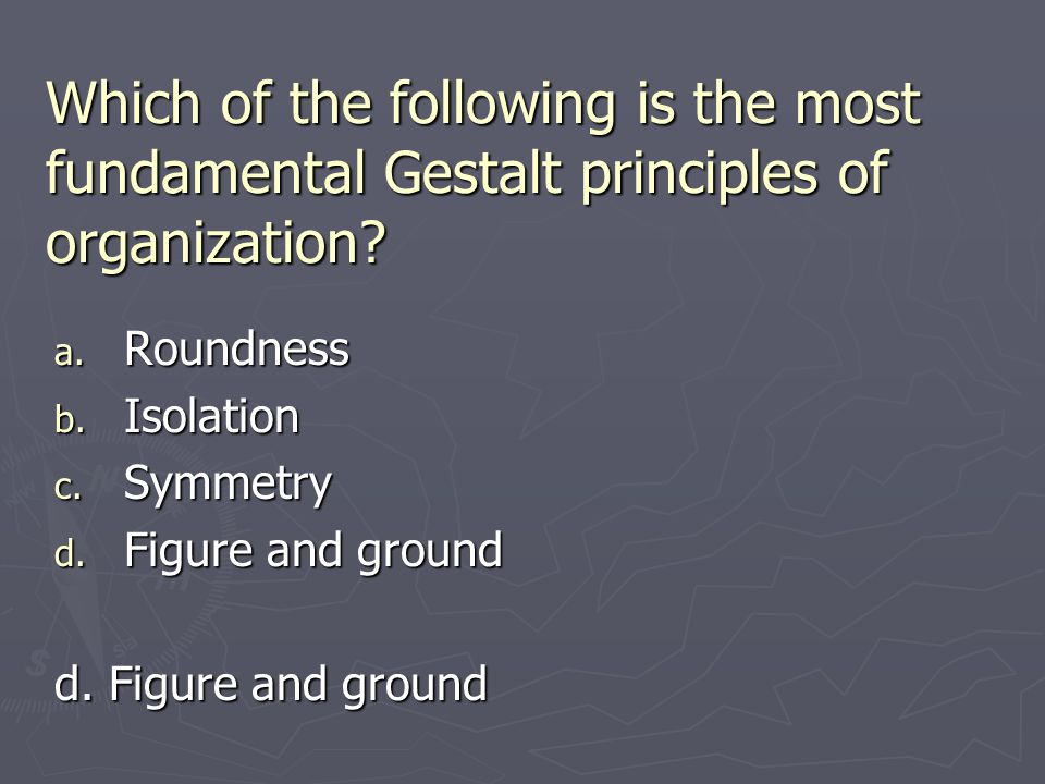 Which of the following is the most fundamental Gestalt principles of organization? a. Roundness b. Isolation c. Symmetry d. Figure and ground