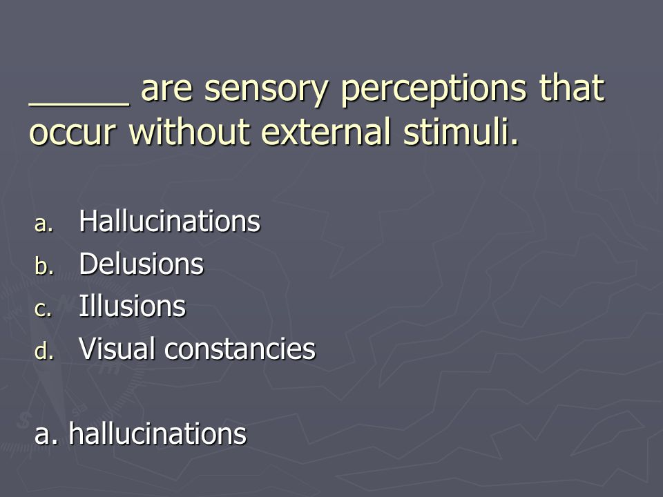 _____ are sensory perceptions that occur without external stimuli. a. Hallucinations b. Delusions c. Illusions d. Visual constancies a. hallucinations