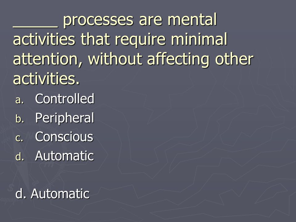 _____ processes are mental activities that require minimal attention, without affecting other activities. a. Controlled b. Peripheral c. Conscious d.