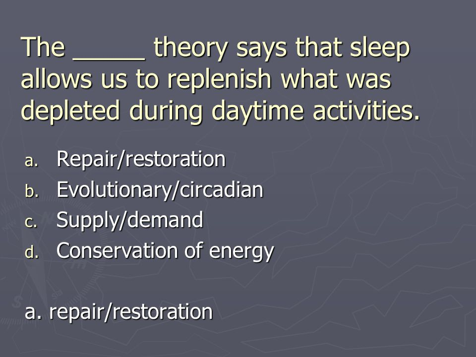 The _____ theory says that sleep allows us to replenish what was depleted during daytime activities. a. Repair/restoration b. Evolutionary/circadian c