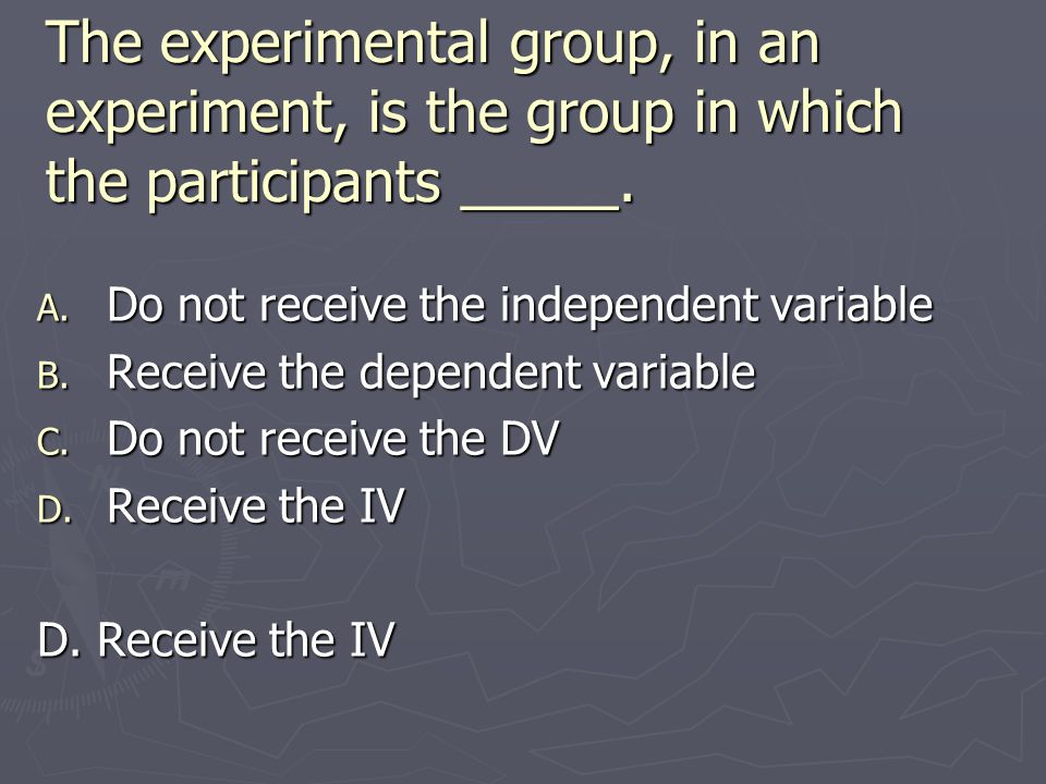 The experimental group, in an experiment, is the group in which the participants _____. A. Do not receive the independent variable B. Receive the depe