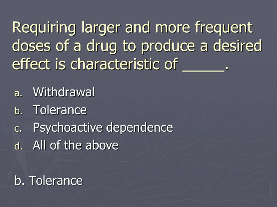 Requiring larger and more frequent doses of a drug to produce a desired effect is characteristic of _____. a. Withdrawal b. Tolerance c. Psychoactive