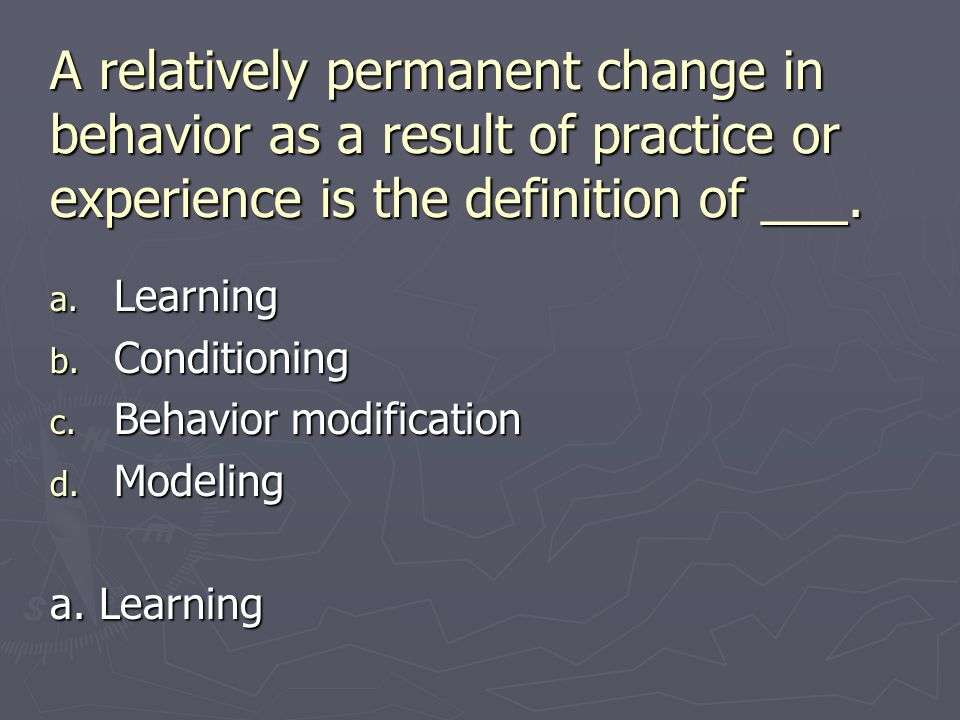 A relatively permanent change in behavior as a result of practice or experience is the definition of ___. a. Learning b. Conditioning c. Behavior modi