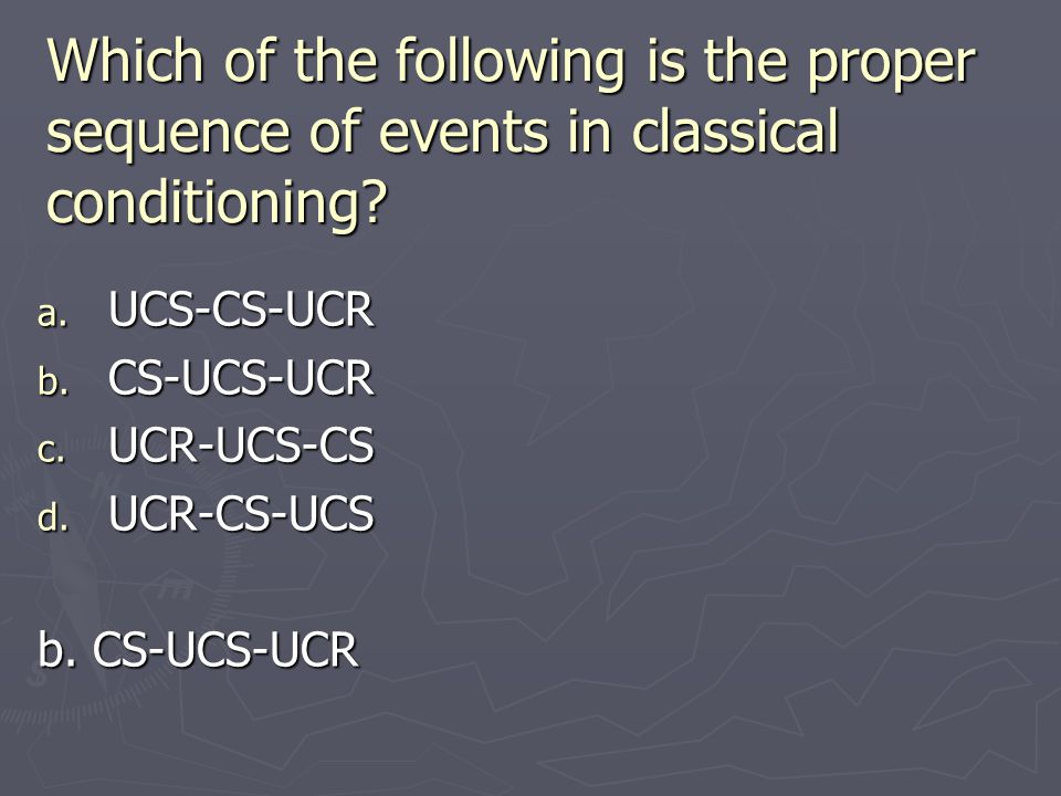 Which of the following is the proper sequence of events in classical conditioning? a. UCS-CS-UCR b. CS-UCS-UCR c. UCR-UCS-CS d. UCR-CS-UCS b. CS-UCS-U