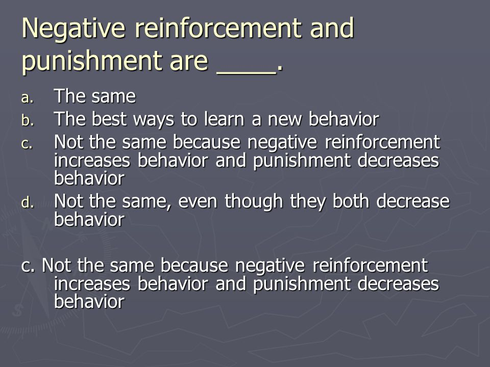 Negative reinforcement and punishment are ____. a. The same b. The best ways to learn a new behavior c. Not the same because negative reinforcement in