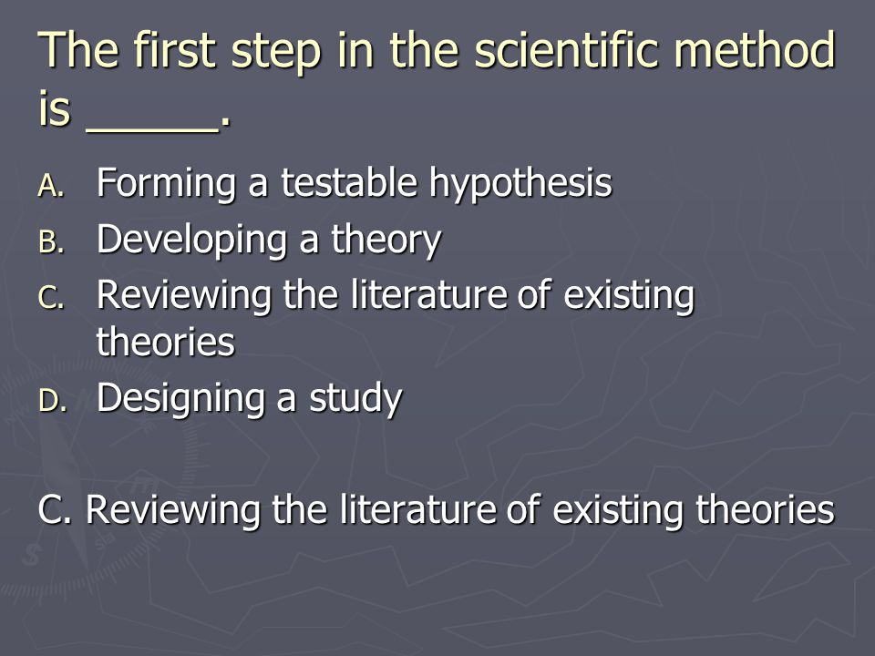 The first step in the scientific method is _____. A. Forming a testable hypothesis B. Developing a theory C. Reviewing the literature of existing theo