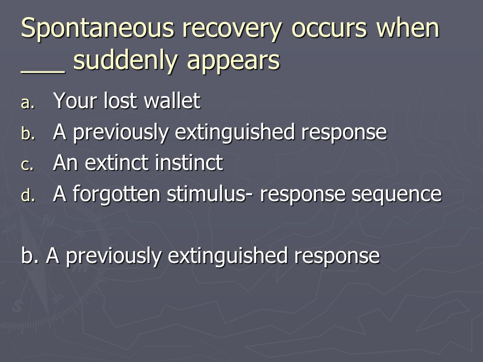 Spontaneous recovery occurs when ___ suddenly appears a. Your lost wallet b. A previously extinguished response c. An extinct instinct d. A forgotten