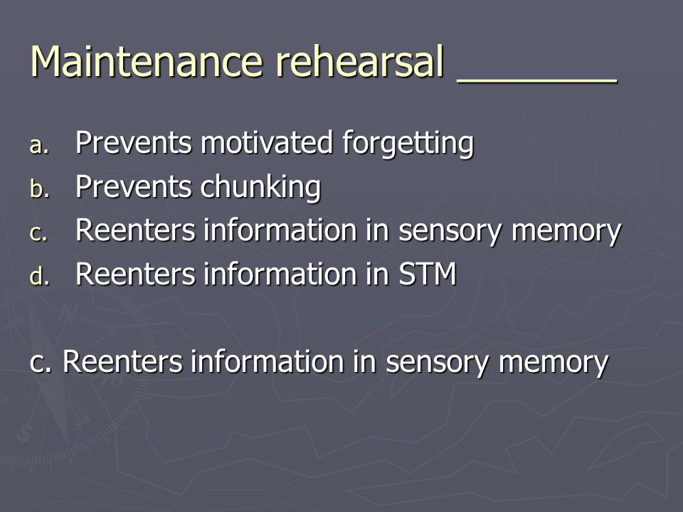 Maintenance rehearsal _______ a. Prevents motivated forgetting b. Prevents chunking c. Reenters information in sensory memory d. Reenters information