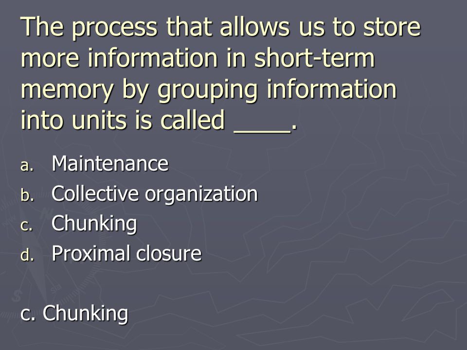 The process that allows us to store more information in short-term memory by grouping information into units is called ____. a. Maintenance b. Collect