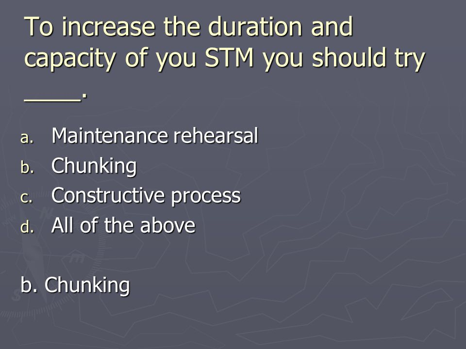 To increase the duration and capacity of you STM you should try ____. a. Maintenance rehearsal b. Chunking c. Constructive process d. All of the above